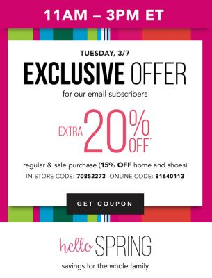 11AM - 3PM ET | Tuesday, 3/7 - Exclusive Offer for our email subscribers - Extra 20% off* regular & sale purchase (15% off home and shoes) | In-Store code: 7085273, Online Code: 81640113. Get Coupon.