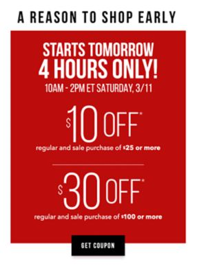 A Reason to Shop Early | Starts Tomorrrow - 4 Hours Only! {10AM - 2PM ET SAturday, 3/11} - $10 off* regular and sale purchase of $25 or more, $30 off* regular and sale purchase of $100 or more. Get Coupon.