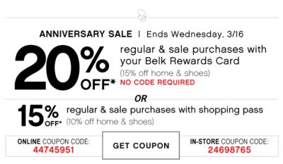 ANNIVERSARY SALE | Ends Wednesday, 3/16 | 20% OFF* regular & sale purchases with your Belk Rewards Card (15% off home & shoes) NO CODE REQUIRED | OR | 15% OFF* regular & sale purchases with shopping pass (10% off home & shoes) | ONLINE COUPON CODE: 44745951 | GET COUPON | IN-STORE COUPON CODE: 24698765