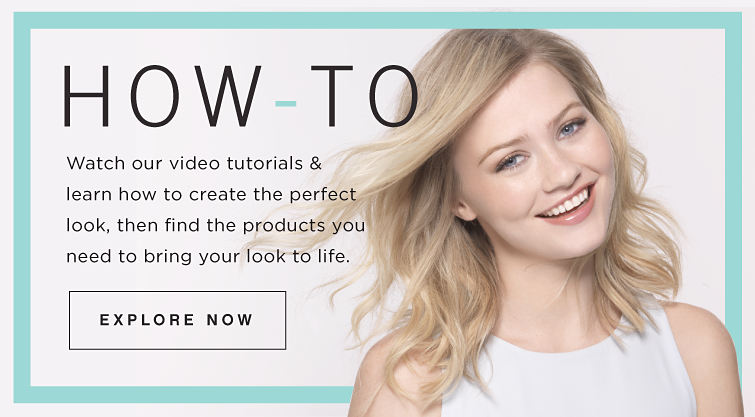 HOW-TO | Watch our video tutorials & learn how to create the perfect look, then find the products you need to bring your look to life. | Explore Now