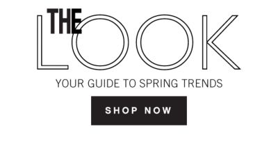 THE LOOK | YOUR GUIDE TO SPRING TRENDS | SHOP NOW