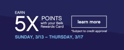 EARN 5X POINTS with your Belk Rewards Card | learn more | *Subject to credit approval | SUNDAY, 3/13 - THURSDAY, 3/17