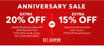ANNIVERSARY SALE - Extra 20% off* regular & sale purchase with Belk Rewards Card (15% off home & shoes) NO CODE REQUIRED - OR - Extra 15% off* regular & sale purchase with coupon (10% off home & shoes). Get Coupon