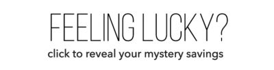 Feeling Lucky? Click to reveal your mystery savings. Reveal Your Offer Now.