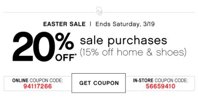 EASTER SALE | Ends Saturday, 3/19 | 20% OFF* sale purchases (15% off home & shoes) ONLINE COUPON CODE: 94117266 | GET COUPON | IN-STORE COUPON CODE: 56659410