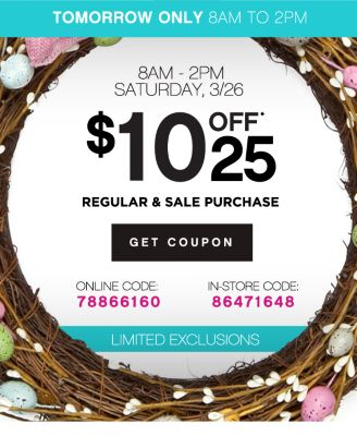 TOMORROW ONLY 8AM TO 2PM | 8AM - 2PM SATURDAY, 3/26 | $10 OFF* 25 REGULAR & SALE PURCHASE | GET COUPON | ONLINE CODE: 78866160 | IN-STORE CODE: 86471648 | LIMITED EXCLUSIONS