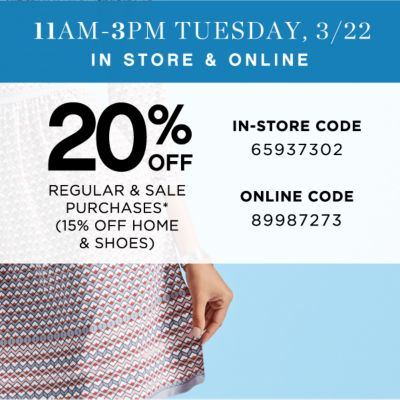 11AM-3PM TUESDAY, 3/22 IN STORE & ONLINE | 20% OFF REGULAR & SALE PURCHASES* (15% OFF HOME & SHOES) | IN-STORE CODE 65937302 | ONLINE CODE 89987273