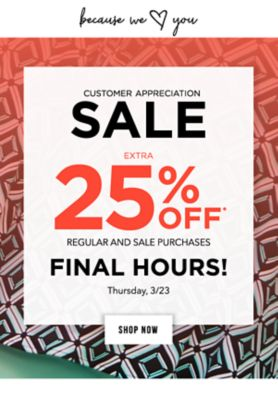 Because we LOVE you - Customer Appreciation Sale - Extra 25% off* regular and sale purchases - Thursday, 3/23 - FINAL HOURS!