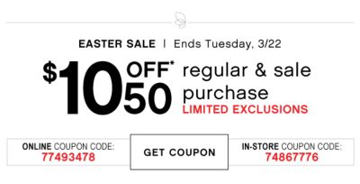 EASTER SALE | Ends Tuesday, 3/22 | $10 OFF* 50 regular & sale purchase | LIMITED EXCLUSIONS | ONLINE COUPON CODE: 77493478 | GET COUPON | IN-STORE COUPON CODE: 74867776