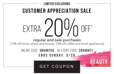 CUSTOMER APPRECIATION SALE - Limited Exclusions - Extra 20% off* regular and sale purchases including fine jewelry (15% off home, shoes and beauty; 10% off coffee and small appliances) - Includes beauty - Online Code: 58446724, In-Store Code: 26340471 - Sunday, 3/26. Get Coupon.