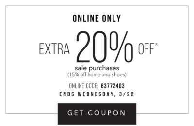 Online Only - Extra 20% off* sale purchases (15% off home and shoes) - Online Code: 63772403 - Ends Wednesday, 3/22. Get Coupon.
