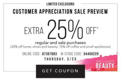 CUSTOMER APPRECIATION SALE PREVIEW - Limited Exclusions - Extra 25% off* regular and sale purchases including fine jewelery (20% off home, shoes and beauty; 15% off coffee and small appliances) - Includes beauty - Online Code: 87367983, In-Store Code: 54466229 - Thursday, 3/23. Get Coupon.