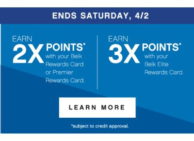 ENDS SATURDAY, 4/2 | earn 2x points* with your Belk Rewards Card or Premier Rewards Card. | EARN 3X POINTS* with your Belk Elite Rewards Card. | LEARN MORE | *subject to credit approval