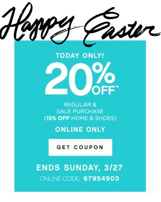 Happy Easter | TODAY ONLY! 20% OFF* REGULAR & SALE PURCHASE (15% OFF HOME & SHOES) | ONLINE ONLY | GET COUPON | ENDS SUNDAY, 3/27 | ONLINE CODE: 67954903