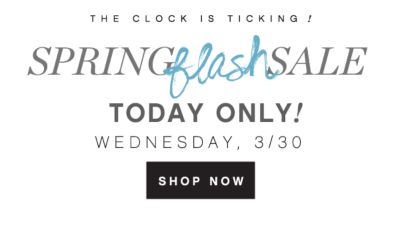 THE CLOCK IS TICKING! | SPRING flash SALE TODAY ONLY! | WEDNESDAY, 3/30 SHOP NOW