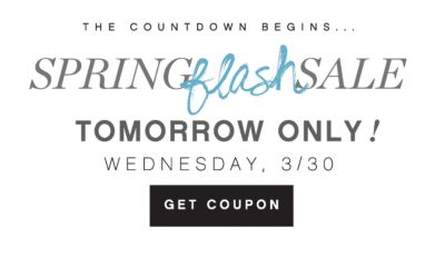 THE COUNTDOWN BEGINS...SPRING flash SALE | TOMORROW ONLY! WEDNESDAY, 3/30 | GET COUPON