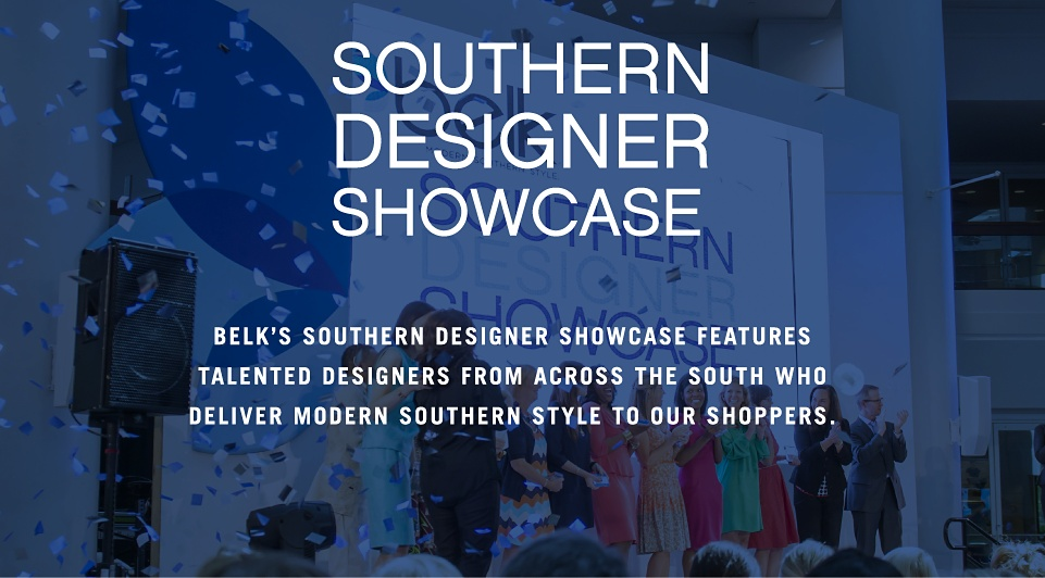 Southern Designer Showcase Belk's Southern Designer Showcase features talented designers from across the south who deliver modern southern style to our shoppers.