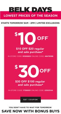 BELK DAYS - Lowest Prices of the Season - Starts tomorrow 9AM - 2PM | Limited Exclusions | $10 off* $20 regular and sale purchase* {In-Store Code: 91506832, Online Code: 48478389} | $30 off $100 regular and sale purchase* {In-Store Code: 17356521, Online Code: 22502144}. Get Coupon.