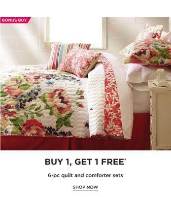 BONUS BUY - Buy 1, Get 1 Free* 6-piece quilt and comforter sets. Shop Now.