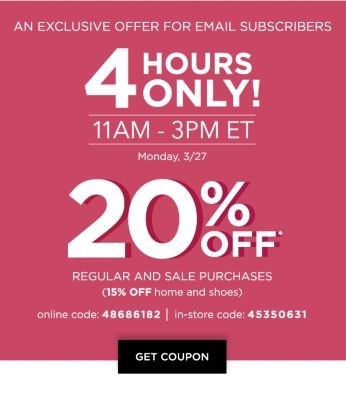 An Exclusive Offer for Email Subscribers - 4 Hours Only! | 11AM - 3PM ET | Monday, 3/27 | 20% off* regular and sale purchases (15% off home and shoes) | Online Code: 48686182, In-Store Code: 45350631. Get Coupon.