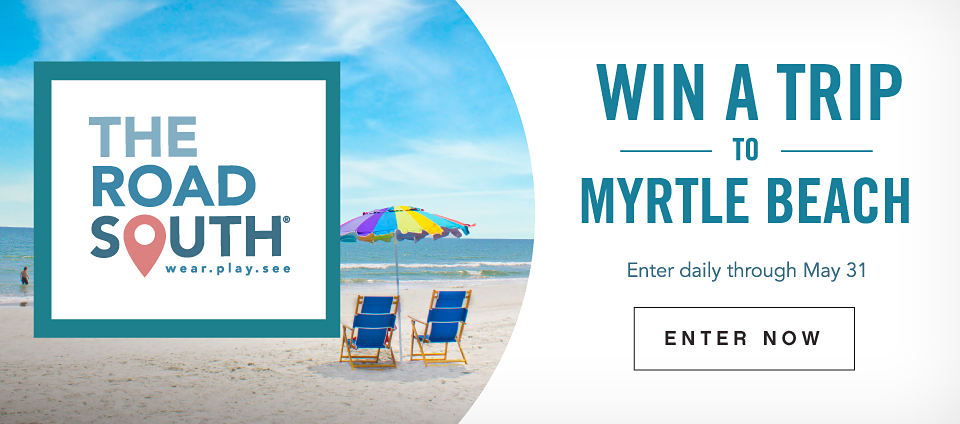 THE ROAD SOUTH | wear.play.see | WIN A TRIP TO MYRTLE BEACH | Enter daily through May 31 | ENTER NOW