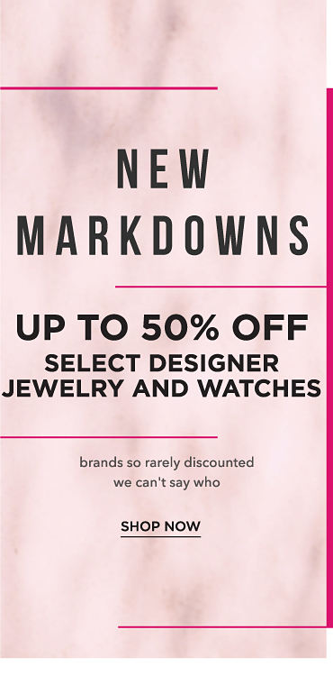 New markdowns. Up to 50% off select designer jewelry and watches. Brands so rarely discounted we can't say who. Shop now