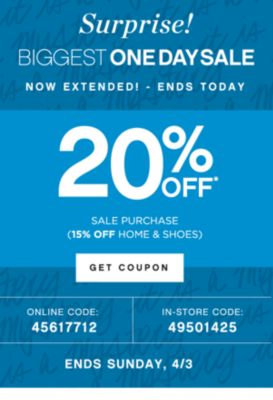 Surprise!   BIGGEST ONE DAY SALE NOW EXTENDED! - ENDS TODAY   25% OFF* SALE PURCHASE (20% OFF HOME & SHOES)   GET COUPON   ONLINE CODE: 31887784   IN-STORE CODE: 91358386   ENDS SUNDAY, 4/3