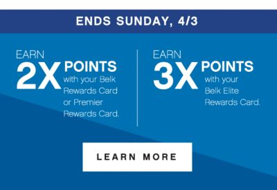 ENDS SUNDAY, 4/3 | earn 2x points* with your Belk Rewards Card or Premier Rewards Card. | EARN 3X POINTS* with your Belk Elite Rewards Card. | LEARN MORE | *subject to credit approval