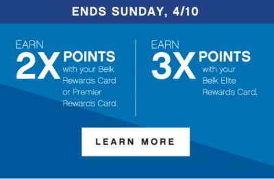 ENDS SUNDAY, 4/10 | earn 2x points* with your Belk Rewards Card or Premier Rewards Card. | EARN 3X POINTS* with your Belk Elite Rewards Card. | LEARN MORE | *subject to credit approval