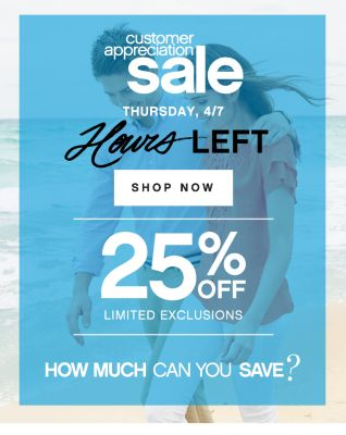 customer appreiation sale | THURSDAY, 4/7 Hours LEFT | SHOP NOW | 25% OFF LIMITED EXCLUSIONS | HOW MUCH CAN YOU SAVE?