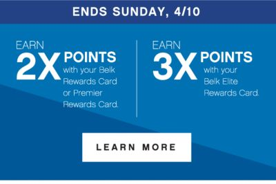 ENDS SUNDAY, 4/10 | earn 2x points* with your Belk Rewards Card or Premier Rewards Card. | EARN 3X POINTS* with your Belk Elite Rewards Card. | LEARN MORE