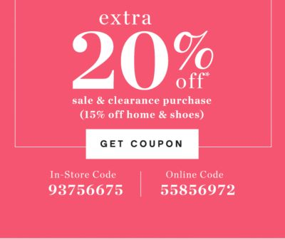 extra 20% off* sale & clearance purchase (15% off home & shoes) | GET COUPON | In-Store Code 93756675 | Online Code 55856972