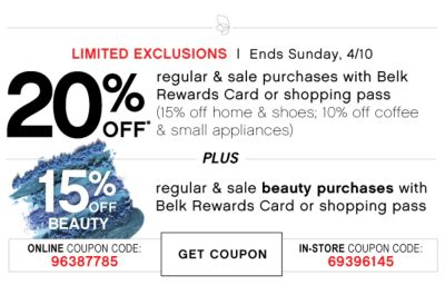 LIMITED EXCULSIONS | Ends Sunday 4/10 | 20% OFF* regular & sale purchases with Belk Rewards Card or shopping pass (15% off home & shoes; 10% off coffee & small appliances) | PLUS | 15% OFF BEAUTY | regular & sale beauty purchases with Belk Rewards Card or shopping pass | ONLINE COUPON CODE: 96387785 | GET COUPON | IN-STORE COUPON CODE: 69396145