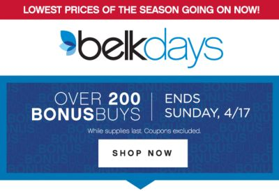 LOWEST PRICES OF THE SEASON GOING ON NOW! | belkdays | OVER 200 BONUSBUYS | ENDS SUNDAY, 4/17 | SHOP NOW | While supplies last. Coupons excluded.