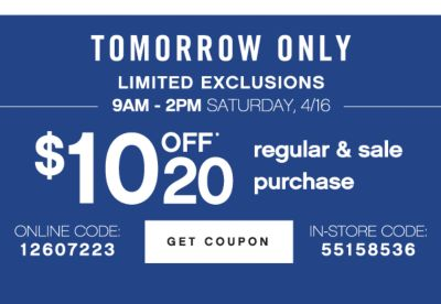 TOMORROW ONLY | LIMITED EXCLUSIONS | 9AM - 2PM SATURDAY, 4/16 | $10 OFF* 20 regular & sale purchase | ONLINE CODE: 12607223 | GET COUPON | IN-STORE CODE: 55158536