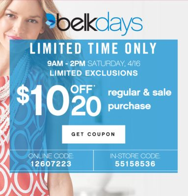 belkdays | LIMITED TIME ONLY | 9AM - 2PM SATURDAY, 4/16 LIMITED EXCLUSIONS | $10 OFF* 20 regular & sale purchase | GET COUPON | ONLINE CODE: 12607223 | IN-STORE CODE: 55158536