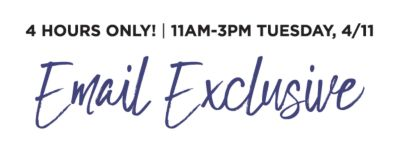 4 hours only! 11am-3pm Tuesday, 4/11. Email Exclusive