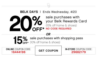 BELK DAYS | Ends Saturday, 4/16 | 20% OFF* sale purchases with your Belk Rewards Card (15% off home & shoes) NO CODE REQUIRED | OR | 15% OFF* sale purchases with shopping pass (10% off home & shoes) | ONLINE COUPON CODE: 16444196 | GET COUPON | IN-STORE COUPON CODE: 29682179