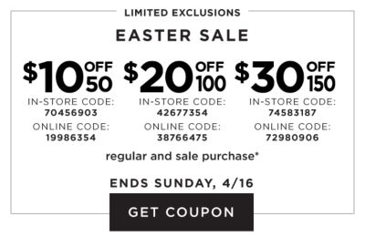 Limited Exclusions - Easter Sale. $10 OFF $50 - In-store code: 70456903. Online code: 19986354. $20 OFF $100 - In-store code: 42677354. Online code: 38766475. $30 OFF $150 - In-store code: 74583187. Online code: 72980906. Regular and sale purchase. Ends Sunday, 4/16. Get coupon.