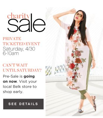 charity sale | PRIVATE TICKETED EVENT | Saturday, 4/30 6-10am | CAN'T WAIT UNTIL SATURDAY? | Pre-sale is going on now. Visit your local Belk store to shop early. | SEE DETAILS