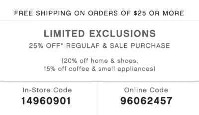 FREE SHIPPING ON ORDERS OF $25 OR MORE | LIMITED EXCLUSIONS 25% OFF* REGULAR & SALE PURCHASE | (20% off home & shoes, 15% off coffee & small appliances) | In-Store Code 14960901 | Online code 96062457
