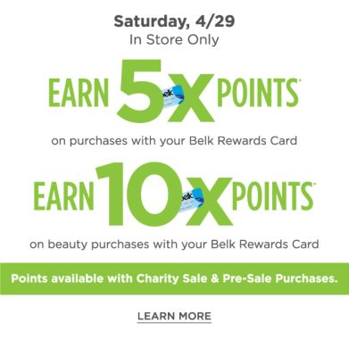 Save On Rarely Discounted Brands | Saturday, 4/29 In Store Only | Earn 5X Points on purchases with your Belk Rewards Card - Earn 10X Points on Beauty purchases with your Belk Rewards Card - Points available with Charity Sale & Pre-Sale Purchases. - Learn More.