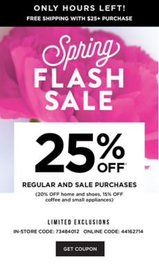 ONLY HOURS LEFT! - Free Shipping with $25 + Purchase | Spring Flash Sale! 255 off* Regular and Sale Purchases (20% off Home and Shoes, 15% off Coffee and Small Appliances) LIMITED EXCLUSIONS - In-Store: 73484012 Online Code: 44162714 - Get Coupon