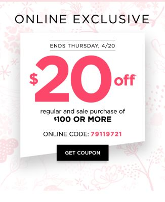 ONLINE EXCLUSIVE - Ends Thursday, 4/20 $20 off* Regular and Sale Purchase of $100 or More Online Code: 79119721 - Get Coupon