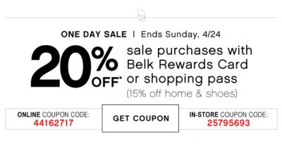 ONE DAY SALE | Ends SSunday, 4/24 | 20% off* sale purchases with Belk Rewards Card or shopping pass (15% off home & shoes) | ONLINE COUPON CODE: 44162717 | GET COUPON | IN-STORE COUPON CODE: 25795693