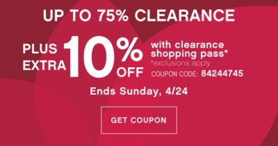 UP TO 75% CLEARANCE PLUS EXTRA 10% OFF with clearance shopping pass* | *exclusions apply | COUPON CODE: 84244745 | Ends Sunday, 4/24| GET COUPON