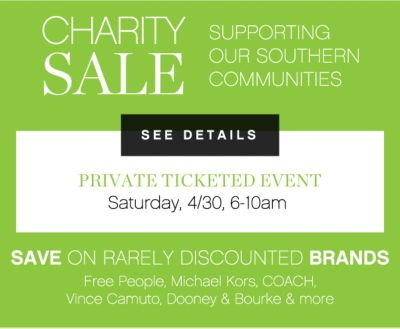 CHARITY SALE SUPPORTING OUR SOUTHERN COMMUNITIES | PRIVATE TICKETED EVENT | Saturday, 4/30 6-10am | SAVE ON RARELY DISCOUNTED BRANDS | Free People, Michael Kors, COACH, Vince Camuto, Dooney & Bourke & more | SEE DETAILS