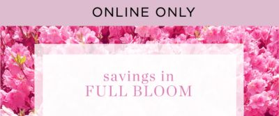 ONLINE ONLY | savings in FULL BLOOM