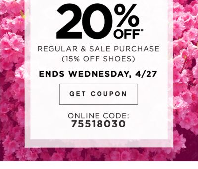 20% OFF* | REGULAR & SALE PURCHSE (15% OFF SHOES) ENDS WEDNESDAY, 4/27 | GET COUPON | ONLINE CODE: 75518030