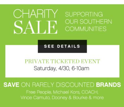 CHARITY SALE SUPPORTING OUR SOUTHERN COMMUNITIES | SEE DETAILS | PRIVATE TICKETED EVENT | Saturday, 4/30 6-10am | SAVE ON RARELY DISCOUNTED BRANDS | Free People, Michael Kors, COACH. Vince Camuto, Dooney & Bourke &amp more
